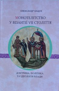 Oleksandr Kashchuk, Monothelitism in Byzantium of the Seventh Century: Doctrine, Politics and Ideology of Power, reviewed by Mariya Horyacha