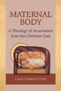 Carrie Frederick Frost, Maternal Body: A Theology of Incarnation from the Christian East, reviewed by Helen Creticos Theodoropoulos